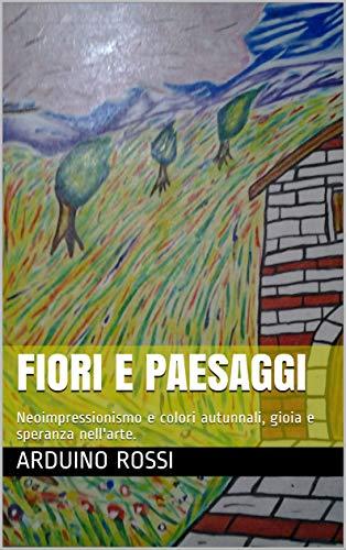 Fiori e paesaggi: Neoimpressionismo e colori autunnali, gioia e speranza nell'arte. (Italian Edition)