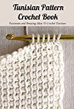 Tunisian Pattern Crochet Book: Passionate and Amazing Ideas To Crochet Tunisian: Tunisian Crochet Book for Beginners (English Edition)