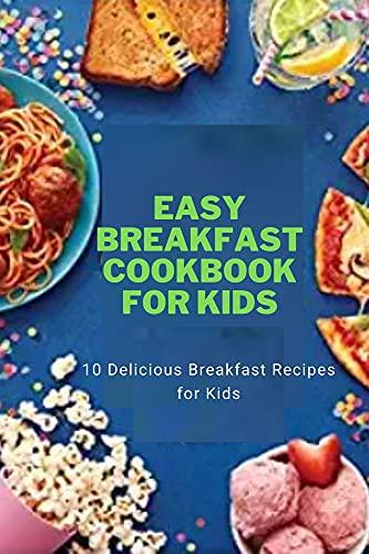 Easy Breakfast Cookbook for Kids: 10 Delicious Breakfast Recipes for Kids