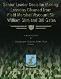 Senior Leader Decision Making:  Lessons Gleaned From Field Marshal Viscount Sir William Slim and Bill Gates