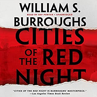 Cities of the Red Night     The Red Night Trilogy, Book 1              By:                                                                                                                                 William S. Burroughs                               Narrated by:                                                                                                                                 Ray Porter                      Length: 9 hrs and 33 mins     40 ratings     Overall 4.3