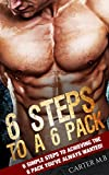 Six-Pack Abs: 6 STEPS TO A 6 PACK!: 6 simple steps to achieving the 6 pack you ve always wanted! (Abs, Fitness, Calisthenics, Shredded Abs, Weight Loss)