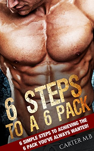 Six-Pack Abs: 6 STEPS TO A 6 PACK!: 6 simple steps to achieving ...