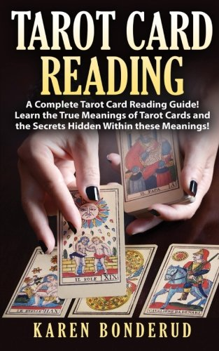 Tarot Card Reading: A Complete Tarot Card Reading Guide! Learn the True Meanings of Tarot Cards and the Secrets Hidden Within these Meanings!