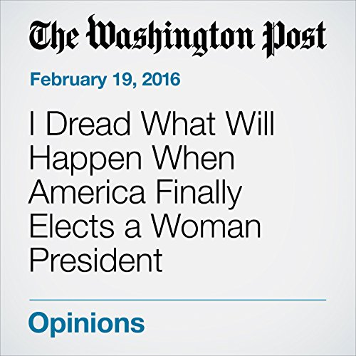 I Dread What Will Happen When America Finally Elects a Woman President audiobook cover art