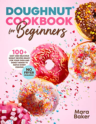 Doughnut Cookbook for Beginners: 100+ Easy and Delicious Donut Recipes Ready for Your Oven and Donut Maker to Match Every Craving. No Fryer Required!