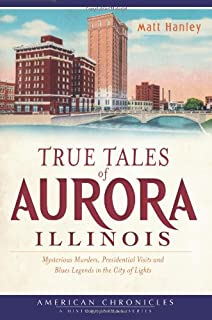 True Tales of Aurora, Illinois:: Mysterious Murders, Presidential Visits and Blues Legends in the City of Lights (American Chronicles)
