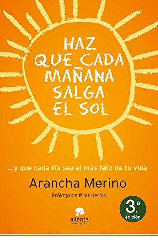 Haz que cada mañana salga el sol: ... y que cada día sea el más feliz de tu vida (COLECCION ALIENTA)