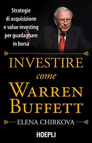 Investire come Warren Buffet. Strategie di acquisizione e value investing per guadagnare in borsa