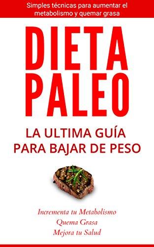 La Dieta Paleo: La Ultima Guía para Perder Peso: Simples Técnicas para aumentar el metabolismo y bajar de peso (Dieta Paleolítica, Metabolismo ...