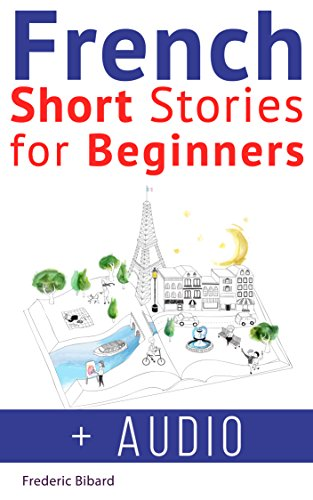 French: Short Stories for Beginners + French Audio: Improve your reading and listening skills in French. Learn French with Stories (French Short Stories Book 1)