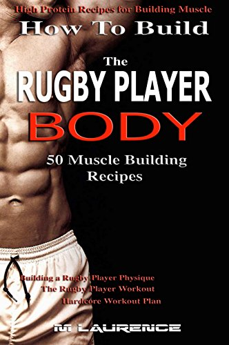 How To Build The Rugby Player Body: 50 Muscle Building Recipes: Building a Rugby Player Physique, The Rugby Player Workout, Hardcore Workout Plan, High ... For Building Muscle (English Edition)