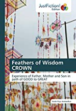 Feathers of Wisdom CROWN: Experience of Father, Mother and Son in path of GOOD to GREAT