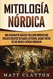 Mitología nórdica: Una fascinante guía del folclore nórdico que incluye cuentos de hadas, leyendas, sagas y mitos de los dioses y héroes nórdicos