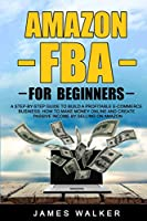 Amazon FBA for Beginners: A Step-by-Step Guide to Build a Profitable E-Commerce Business: How to Make Money Online and Create Passive Income by Selling on Amazon