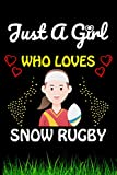 Just a Girl Who loves Snow Rugby: Snow Rugby Sports Lover Notebook/Journal For Cute Girls/Birthday Gift For Notebook For Christmas, Halloween And Thanksgiving Gift