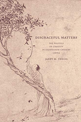 Disgraceful Matters: The Politics of Chastity in Eighteenth-Century China