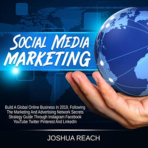 Social Media Marketing: Build a Global Online Business in 2019 Following the Marketing and Advertising Network Secrets Strategy Guide Through Instagram, Facebook, YouTube, Twitter, Pinterest, and LinkedIn