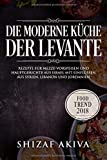 Die moderne Küche der Levante: Rezepte für Mezze-Vorspeisen und Hauptgerichte aus Israel mit...