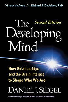 The Developing Mind Second Edition  How Relationships and the Brain Interact to Shape Who We Are