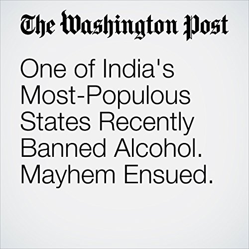 One of India's Most-Populous States Recently Banned Alcohol. Mayhem Ensued. audiobook cover art