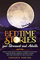 Bedtime Stories for Stressed-out Adults: 11 Relaxing Sleep Stories to Bring Your Mind Back in Peace. Reduce Anxiety, Sleep better and Positive Self-Healing