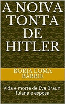 A NOIVA TONTA DE HITLER: Vida e morte de Eva Braun, fulana e esposa (Portuguese Edition) by [Borja Loma Barrie, Luiza Saturnino Braga]