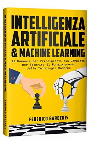 Intelligenza Artificiale & Machine Learning: Il Manuale per Principianti più Completo per Scoprire il Funzionamento delle Tecnologie Moderne
