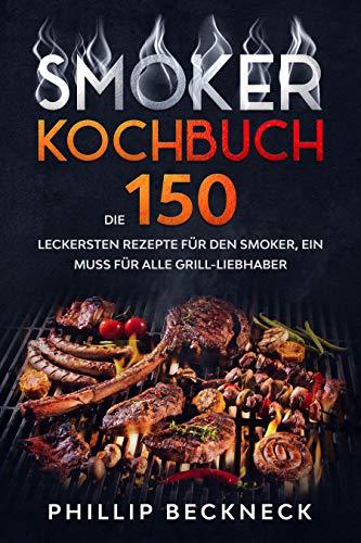 Smoker Kochbuch: Die 150 leckersten Rezepte für den Smoker, ein Muss für alle Grill-Liebhaber.