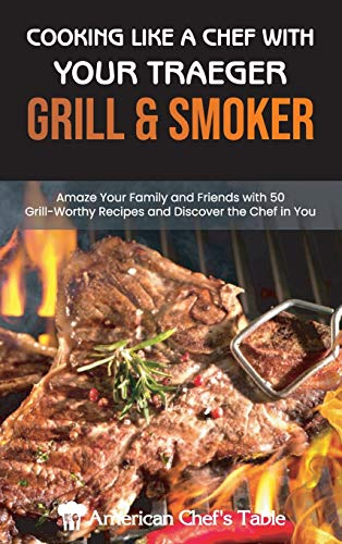 Cooking Like a Chef with Your Traeger Grill and Smoker: Amaze Your Family and Friends with 50 Grill-Worthy Recipes and Discover the Chef in You