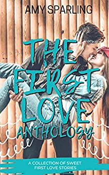 The First Love Anthology: A collection of Sweet Romance Novellas by [Amy Sparling]