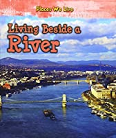 Living Beside a River (Young Explorer: Places We Live)
