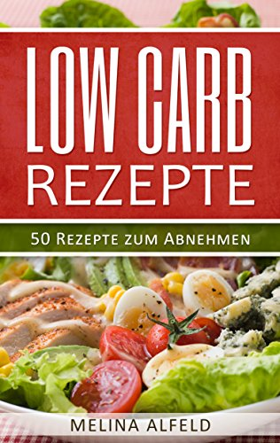 Low Carb Rezepte: Low Carb Kochbuch, Low Carb Lebensmittel, Low Carb Nudeln, Low Carb Abendessen, Low Carb Aufläufe, Low Carb Aufstrich, Low Carb backen, Low Carb Brot