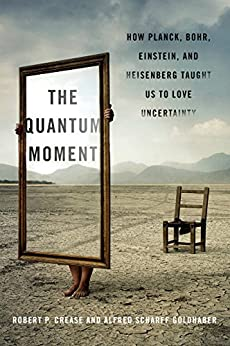 The Quantum Moment: How Planck, Bohr, Einstein, and Heisenberg Taught Us to Love Uncertainty by [Robert P. Crease, Alfred Scharff Goldhaber]