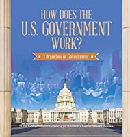 How Does the U.S. Government Work?: 3 Branches of Government State Government Grade 4 Children's Government Books