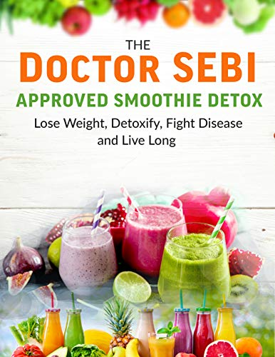 The Doctor Sebi Approved Smoothie Detox: Lose Weight, Detoxify, Fight Disease and Live Long...