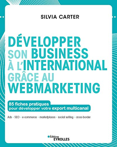 Développer son business à l'international grâce au webmarketing: 85 fiches pratiques pour développer votre export multicanal (Les fiches outils)