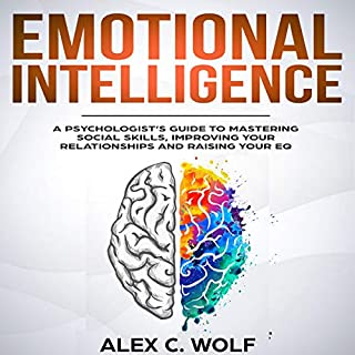 Emotional Intelligence     A Psychologist's Guide to Mastering Social Skills, Improving Your Relationships and Raising Your EQ              By:                                                                                                                                 Alex C. Wolf                               Narrated by:                                                                                                                                 Scott Frick                      Length: 3 hrs and 41 mins     15 ratings     Overall 5.0