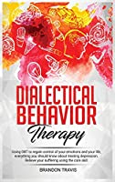 Dialectical Behavior Therapy: Using DBT to regain control of your emotions and your life, everything you should know about treating depression. Relieve your suffering using the core skill.