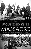 Wounded Knee Massacre: A History from Beginning to End (Native American History)