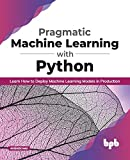 Pragmatic Machine Learning with Python: Learn How to Deploy...