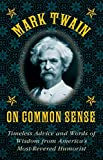Mark Twain on Common Sense: Timeless Advice and Words of Wisdom from America?s Most-Revered Humorist (English Edition)