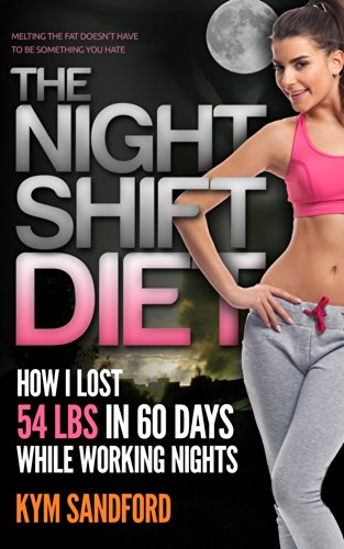 Book: The Night Shift Diet - How I Lost 54 lbs in 60 Days and Kept it Off While Living a Sedentary Lifestyle and Working Nights by Kym Sandford