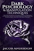Dark Psychology and Manipulation Techniques: Discover the Secrets of Learning the Art of Persuasion to Influence People with Brainwashing, Deception, NLP, Hypnosis, Body Language, and Mind Control