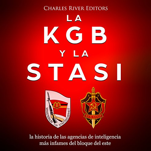 La KGB y la Stasi: la historia de las agencias de inteligencia más infames del bloque del este [The KGB and the Stasi: The Story of the Most Infamous East Block Intelligence Agencies] cover art