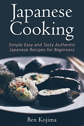 Japanese Cooking: Simple Easy and Tasty Authentic Japanese Recipes For Beginners (Asian Cookbook, Sushi, Bento, Hotpot, Ramen, Japanese Recipes, Japanese Cooking Book 1)
