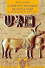 L' Inde et l'invasion de nulle part - Le dernier repaire du mythe aryen de Michel Danino