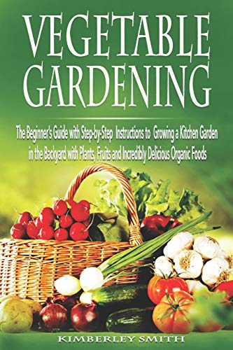 Vegetable Gardening: The Beginner's Guide with Step-by-Step Instructions to Growing a Kitchen Garden in the Backyard with Plants, Fruits and Incredibly Delicious Organic Foods