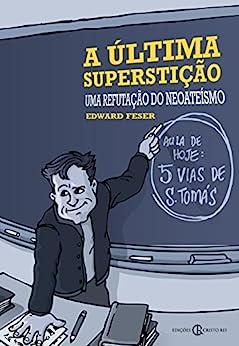 A última superstição: Uma refutação do neoateísmo por [Edward Feser, Eduardo Levy]