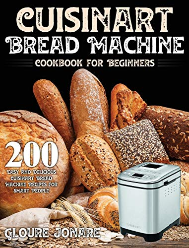 Cuisinart Bread Machine Cookbook for Beginners: 200 Easy and Delicious Cuisinart Bread Machine Recipes for Smart People